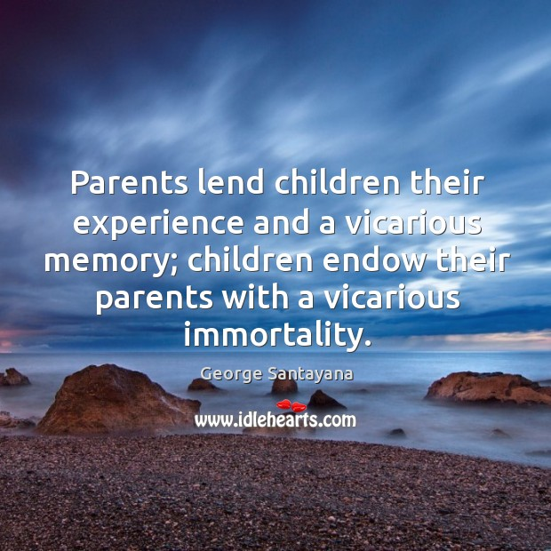 Image, Parents lend children their experience and a vicarious memory; children endow their parents with a vicarious immortality.