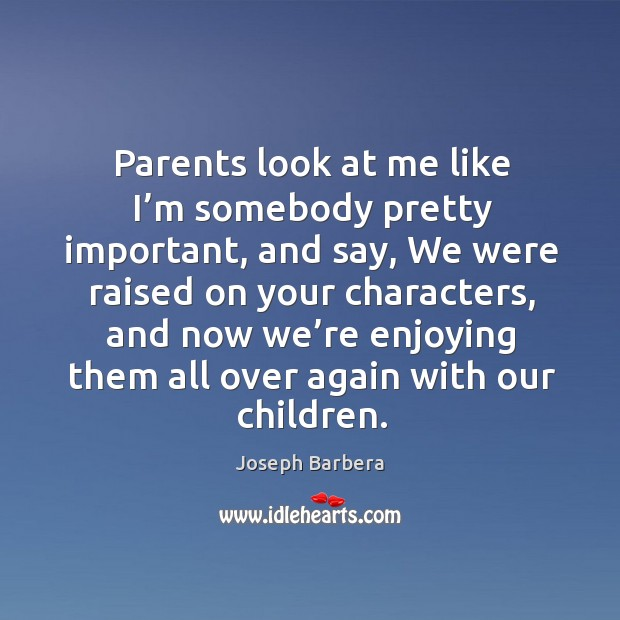 Parents look at me like I'm somebody pretty important, and say, we were raised on Joseph Barbera Picture Quote