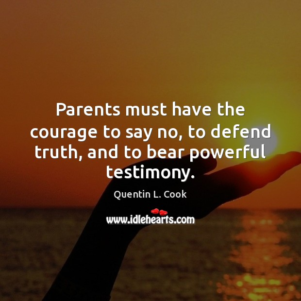 Parents must have the courage to say no, to defend truth, and to bear powerful testimony. Quentin L. Cook Picture Quote