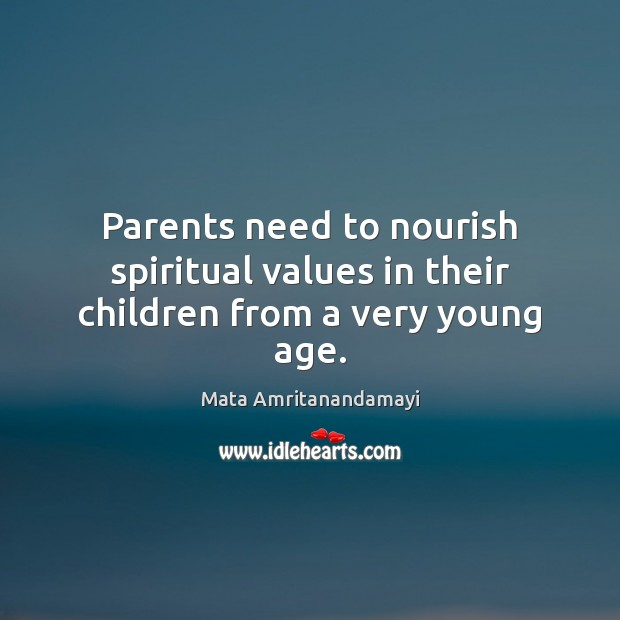 Parents need to nourish spiritual values in their children from a very young age. Mata Amritanandamayi Picture Quote