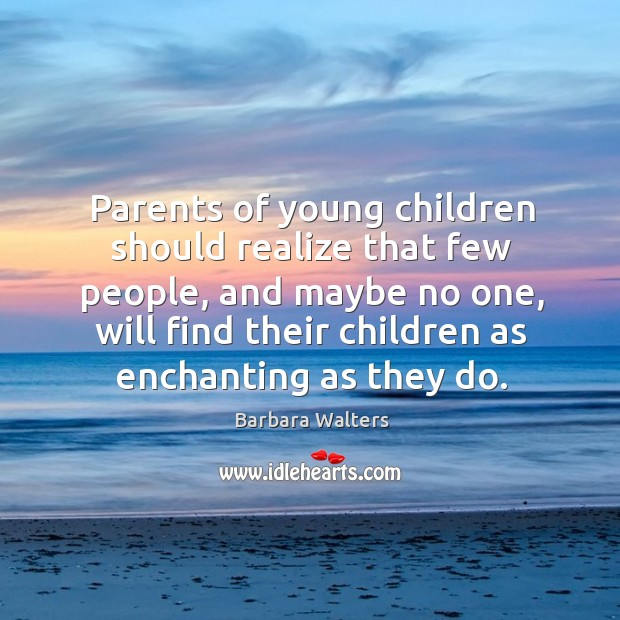Parents of young children should realize that few people Image