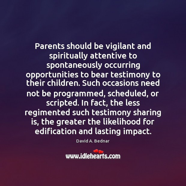 Parents should be vigilant and spiritually attentive to spontaneously occurring opportunities to David A. Bednar Picture Quote