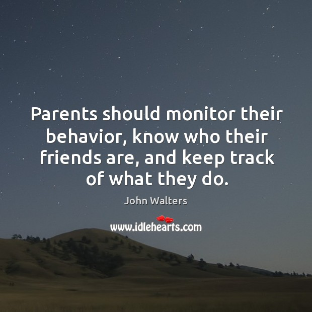 Parents should monitor their behavior, know who their friends are, and keep track of what they do. Image