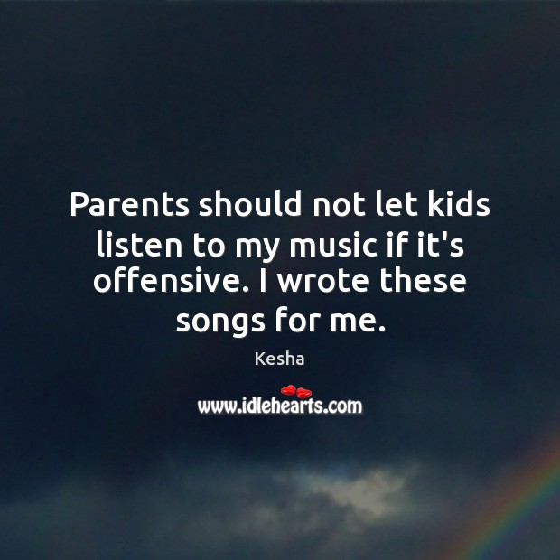 Parents should not let kids listen to my music if it's offensive. Offensive Quotes Image
