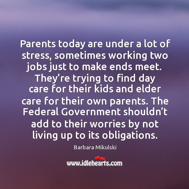 Parents today are under a lot of stress, sometimes working two jobs just to make ends meet. Barbara Mikulski Picture Quote