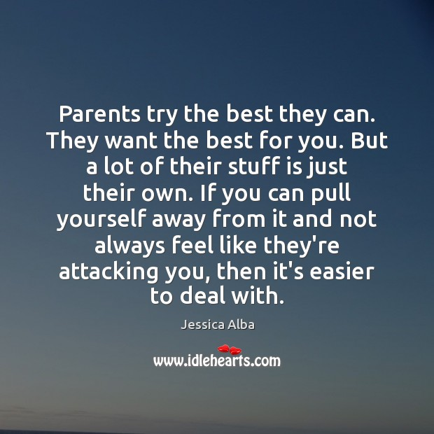 Parents try the best they can. They want the best for you. Jessica Alba Picture Quote