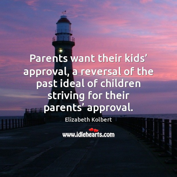 Parents want their kids' approval, a reversal of the past ideal of Approval Quotes Image