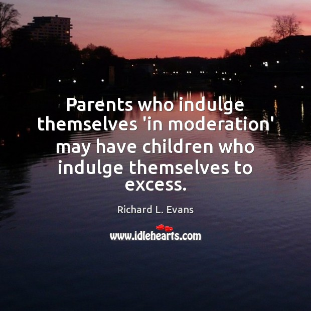 Parents who indulge themselves 'in moderation' may have children who indulge themselves Richard L. Evans Picture Quote