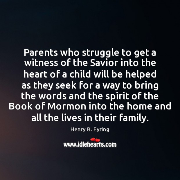 Parents who struggle to get a witness of the Savior into the Henry B. Eyring Picture Quote