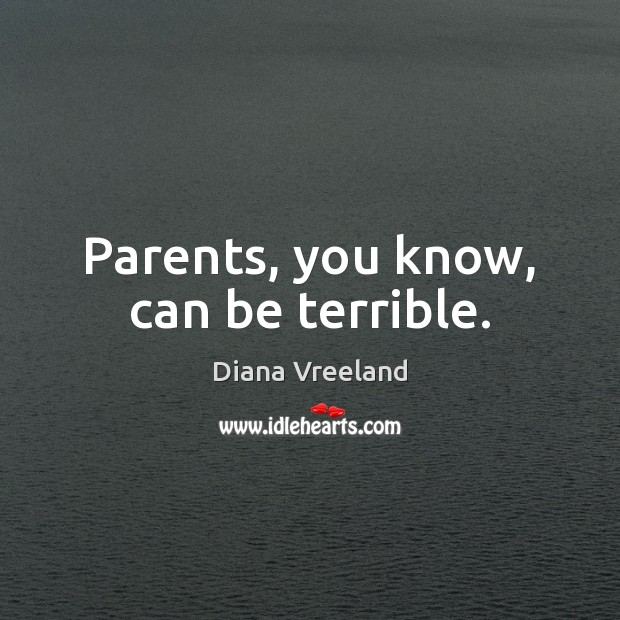 Parents, you know, can be terrible. Diana Vreeland Picture Quote