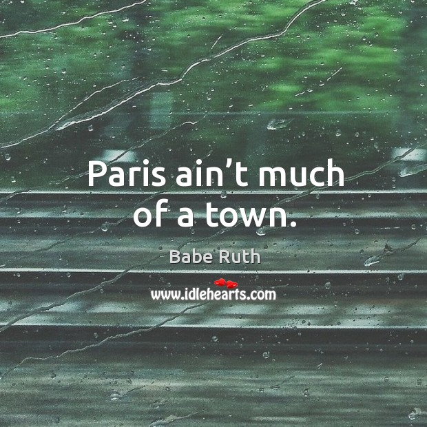 Paris ain't much of a town. Babe Ruth Picture Quote