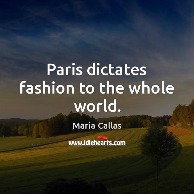 Paris dictates fashion to the whole world. Maria Callas Picture Quote