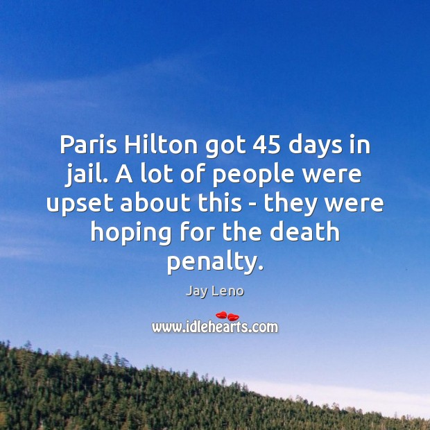 Paris Hilton got 45 days in jail. A lot of people were upset Jay Leno Picture Quote