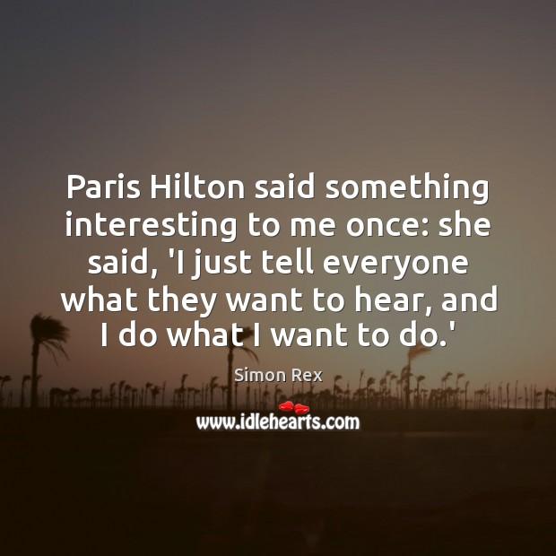 Image, Paris Hilton said something interesting to me once: she said, 'I just