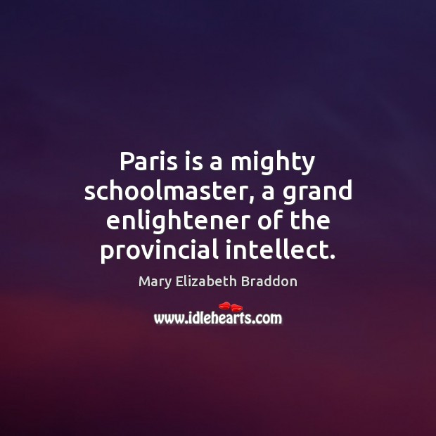 Paris is a mighty schoolmaster, a grand enlightener of the provincial intellect. Mary Elizabeth Braddon Picture Quote