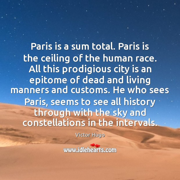Paris is a sum total. Paris is the ceiling of the human Victor Hugo Picture Quote