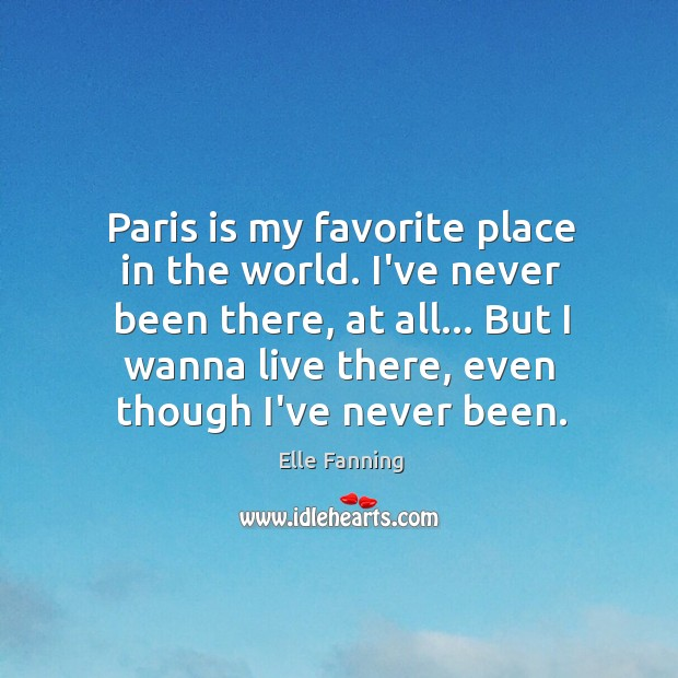 Paris is my favorite place in the world. I've never been there, Elle Fanning Picture Quote