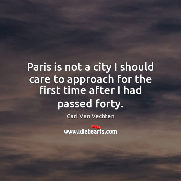 Carl Van Vechten Picture Quote image saying: Paris is not a city I should care to approach for the first time after I had passed forty.