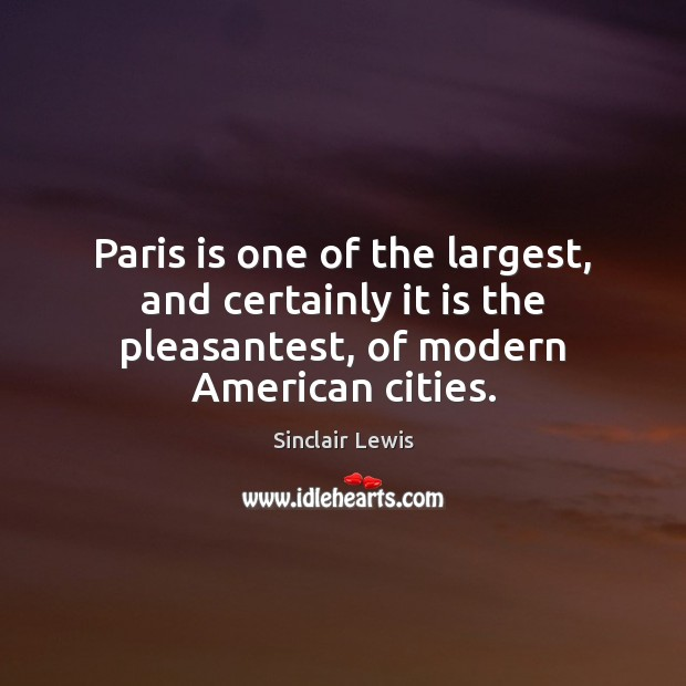 Paris is one of the largest, and certainly it is the pleasantest, Sinclair Lewis Picture Quote
