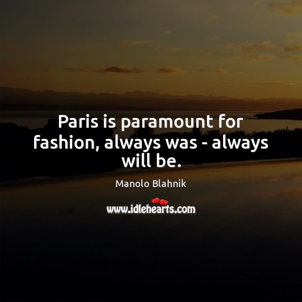 Paris is paramount for fashion, always was – always will be. Manolo Blahnik Picture Quote
