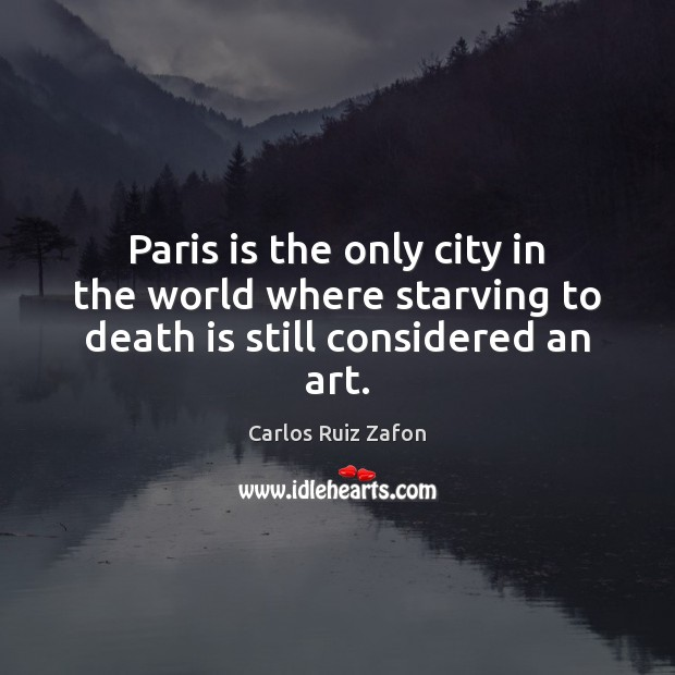 Image, Paris is the only city in the world where starving to death is still considered an art.