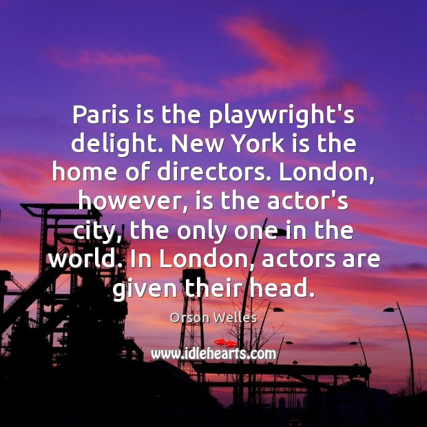 Paris is the playwright's delight. New York is the home of directors. Orson Welles Picture Quote