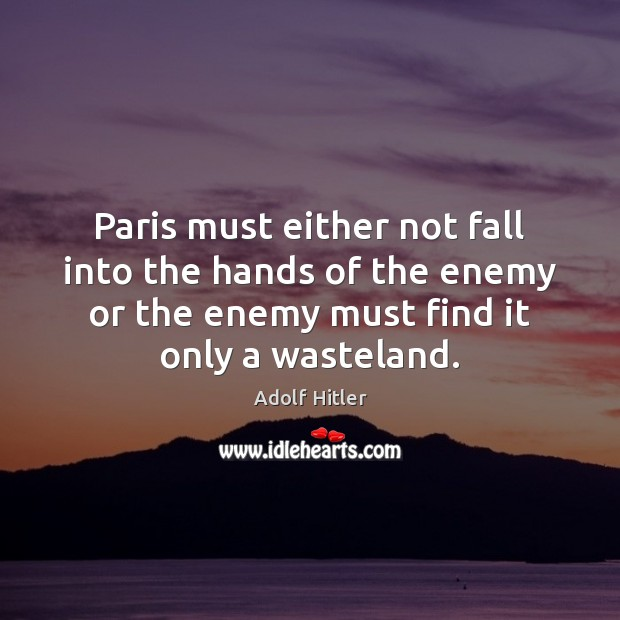 Paris must either not fall into the hands of the enemy or Adolf Hitler Picture Quote