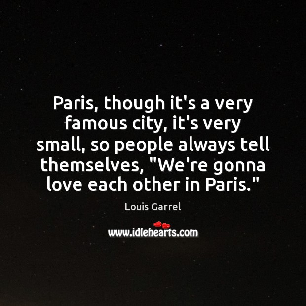 Image, Paris, though it's a very famous city, it's very small, so people