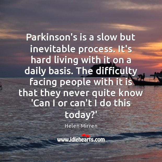 Parkinson's is a slow but inevitable process. It's hard living with it Helen Mirren Picture Quote