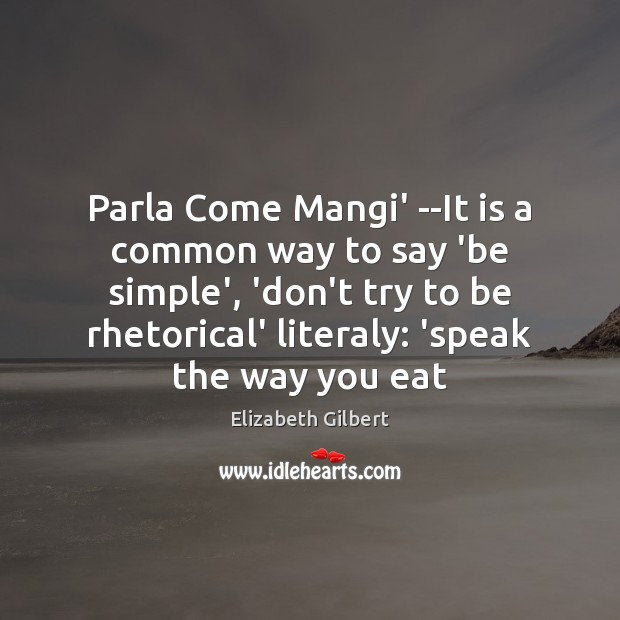 Parla Come Mangi' –It is a common way to say 'be simple', Elizabeth Gilbert Picture Quote