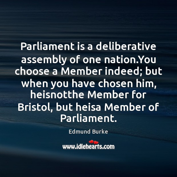 Parliament is a deliberative assembly of one nation.You choose a Member Edmund Burke Picture Quote