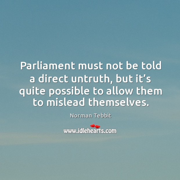 Parliament must not be told a direct untruth, but it's quite possible to allow them to mislead themselves. Norman Tebbit Picture Quote