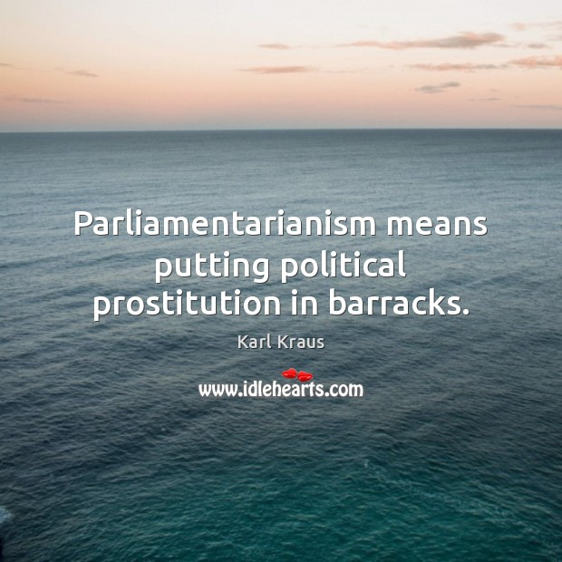 Parliamentarianism means putting political prostitution in barracks. Karl Kraus Picture Quote