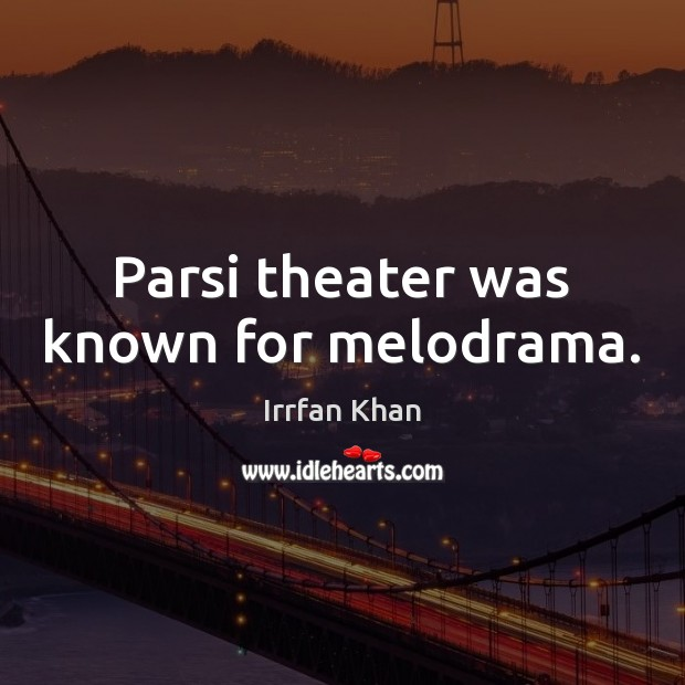 Parsi theater was known for melodrama. Irrfan Khan Picture Quote