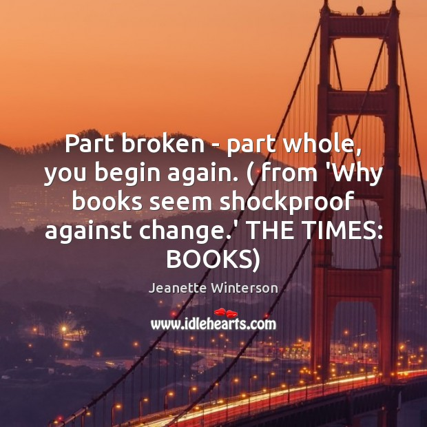 Part broken – part whole, you begin again. ( from 'Why books seem Image