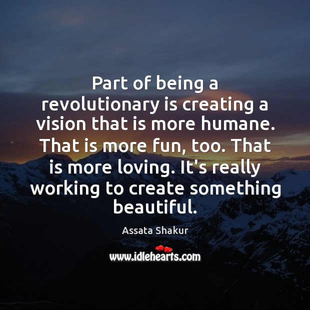 Part of being a revolutionary is creating a vision that is more Assata Shakur Picture Quote