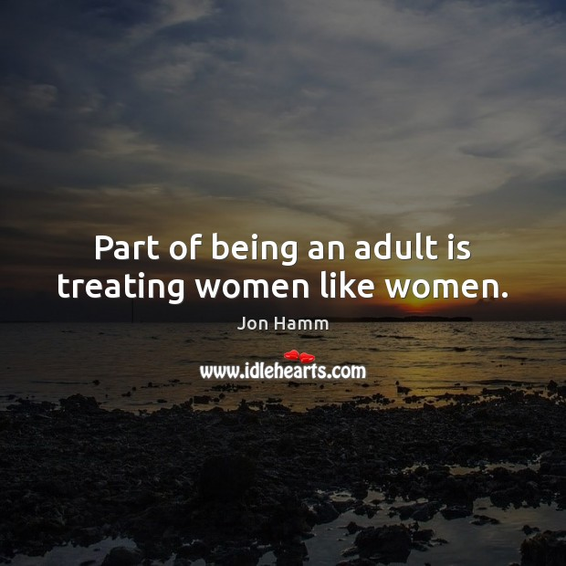 Part of being an adult is treating women like women. Jon Hamm Picture Quote
