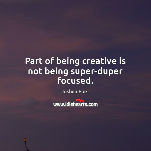 Part of being creative is not being super-duper focused. Image