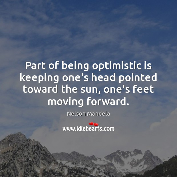 Image, Part of being optimistic is keeping one's head pointed toward the sun,