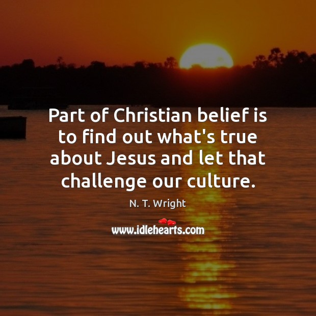 Part of Christian belief is to find out what's true about Jesus Belief Quotes Image