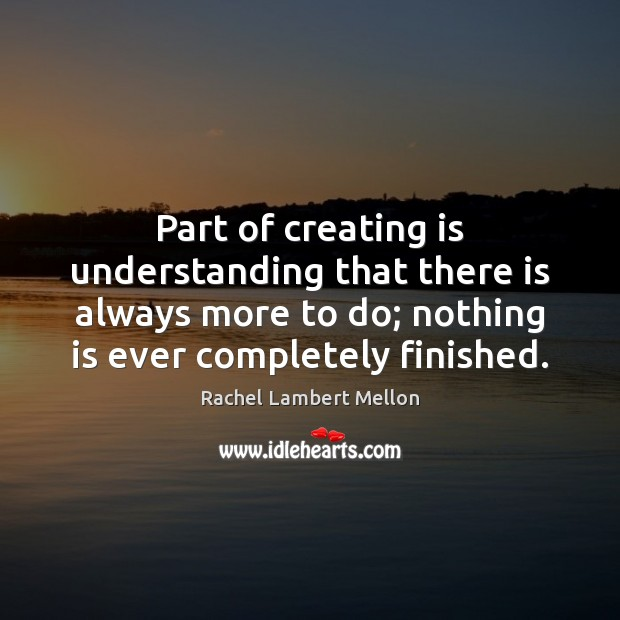 Part of creating is understanding that there is always more to do; Image