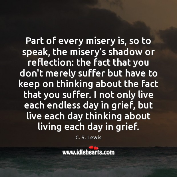 Part of every misery is, so to speak, the misery's shadow or C. S. Lewis Picture Quote