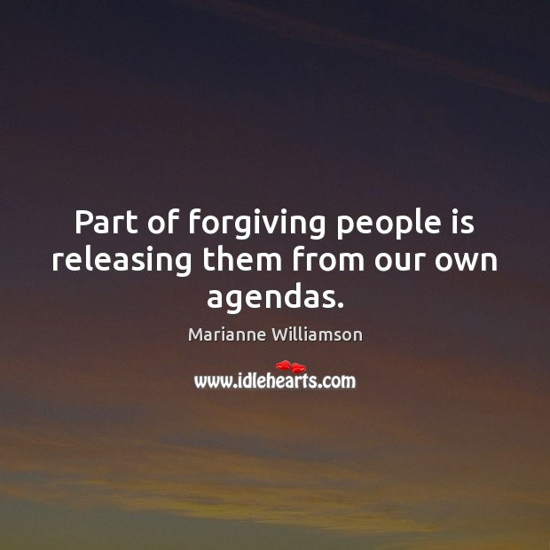 Image, Part of forgiving people is releasing them from our own agendas.