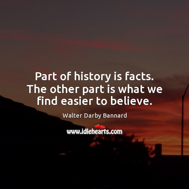 Part of history is facts. The other part is what we find easier to believe. Image
