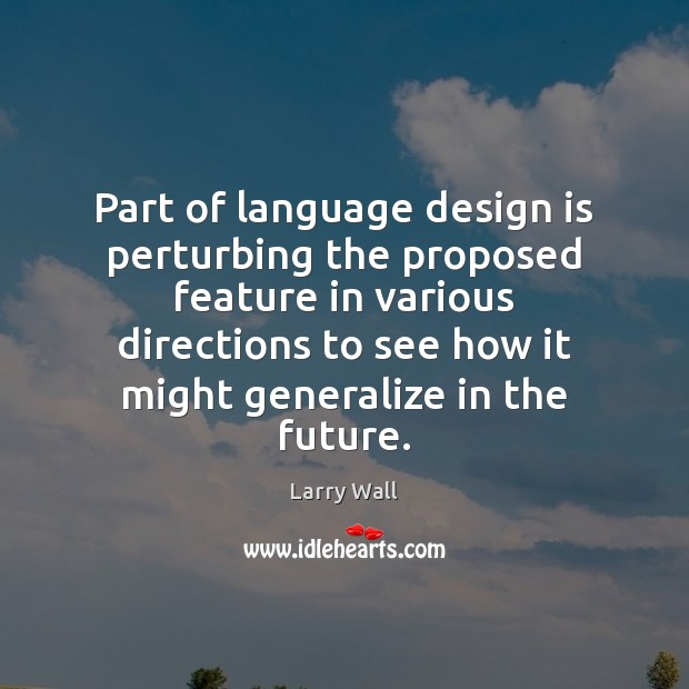 Part of language design is perturbing the proposed feature in various directions Larry Wall Picture Quote