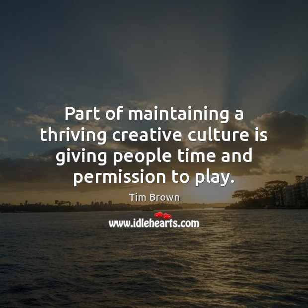 Part of maintaining a thriving creative culture is giving people time and Tim Brown Picture Quote