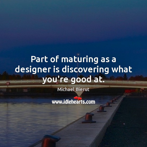 Part of maturing as a designer is discovering what you're good at. Michael Bierut Picture Quote