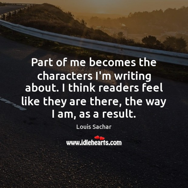 Part of me becomes the characters I'm writing about. I think readers Louis Sachar Picture Quote