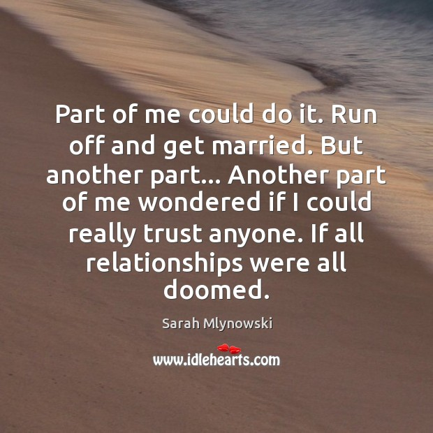 Part of me could do it. Run off and get married. But Image