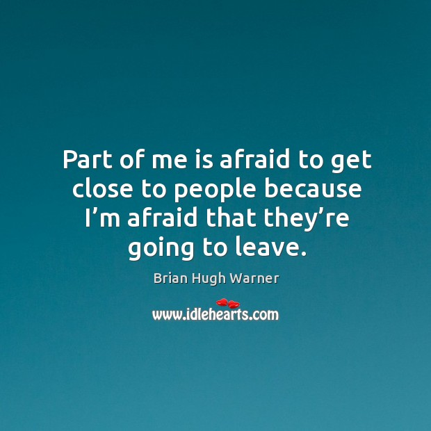 Image, Part of me is afraid to get close to people because I'm afraid that they're going to leave.